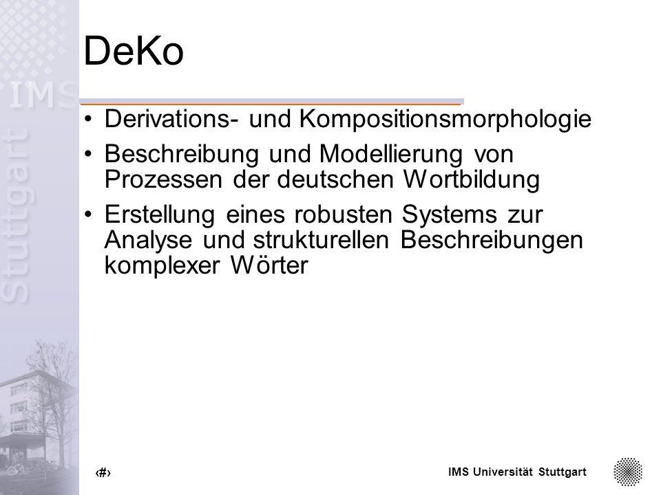 IMS Universität Stuttgart 14 Modularisierung Aufteilung von komplexen Strukturen in kleinere Teile Makrostruktur: flache Organisation lexikalischer Einheiten Mikrostruktur: globale Merkmale Angaben zur Flexionsmorphologie fakultative Module: Wortbildung, Syntax, Semantik, Phonetik wortartenspezifische Information