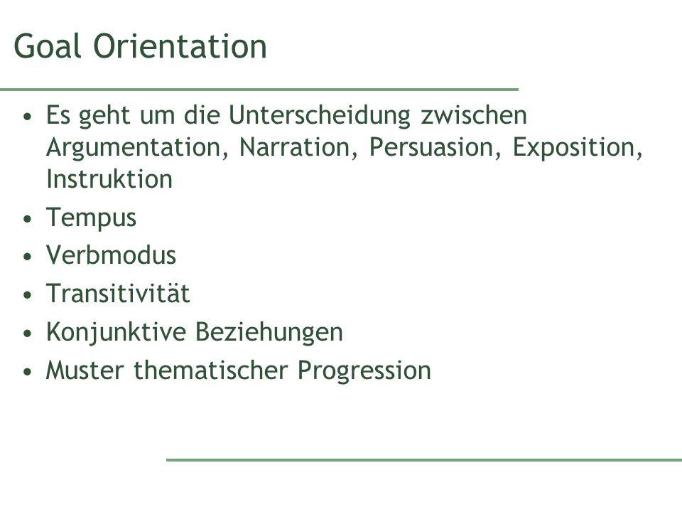 Goal Orientation Es geht um die Unterscheidung zwischen Argumentation, Narration, Persuasion, Exposition, Instruktion Tempus Verbmodus Transitivität Konjunktive Beziehungen Muster thematischer Progression