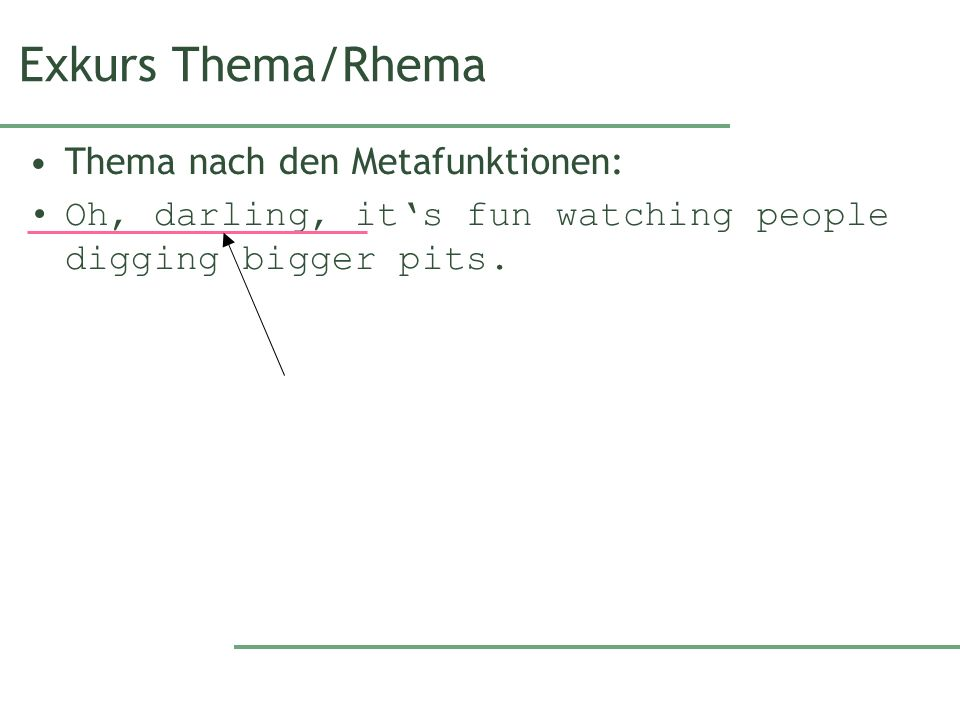 Exkurs Thema/Rhema Thema nach den Metafunktionen: Oh, darling, its fun watching people digging bigger pits.