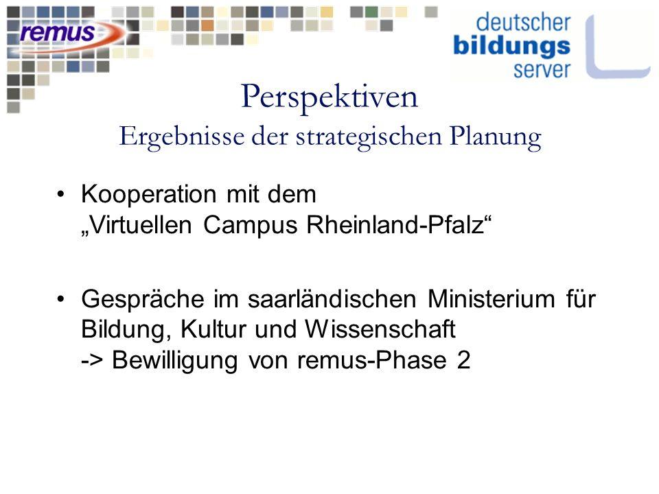 Perspektiven Ergebnisse der strategischen Planung Kooperation mit dem Virtuellen Campus Rheinland-Pfalz Gespräche im saarländischen Ministerium für Bildung, Kultur und Wissenschaft -> Bewilligung von remus-Phase 2