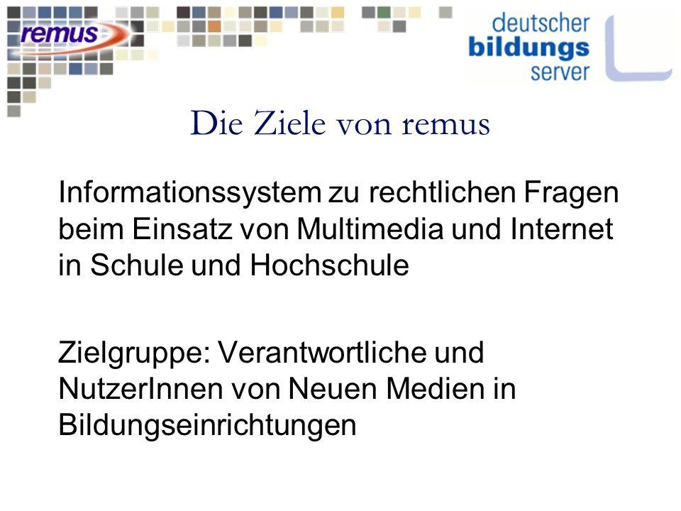 Die Ziele von remus Informationssystem zu rechtlichen Fragen beim Einsatz von Multimedia und Internet in Schule und Hochschule Zielgruppe: Verantwortliche und NutzerInnen von Neuen Medien in Bildungseinrichtungen