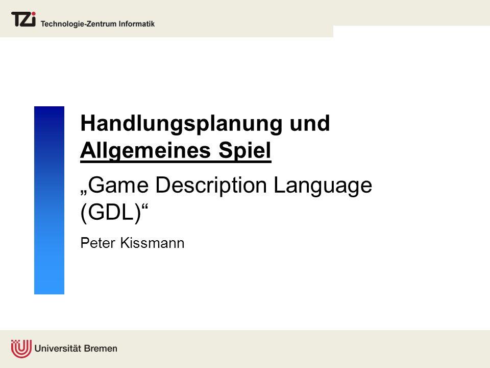 Handlungsplanung und Allgemeines Spiel Game Description Language (GDL) Peter Kissmann