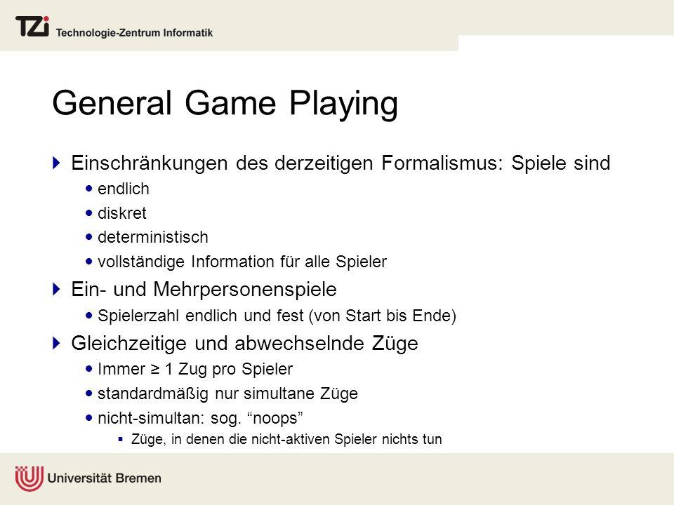 General Game Playing Einschränkungen des derzeitigen Formalismus: Spiele sind endlich diskret deterministisch vollständige Information für alle Spiele