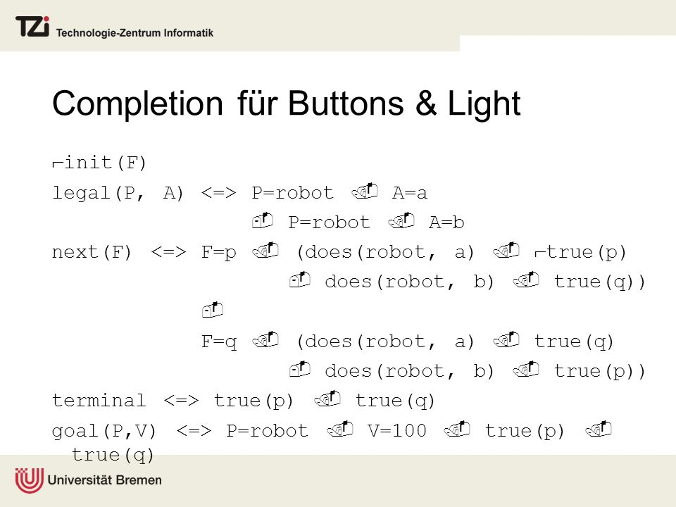 Completion für Buttons & Light init(F) legal(P, A) P=robot A=a P=robot A=b next(F) F=p (does(robot, a) true(p) does(robot, b) true(q)) F=q (does(robot