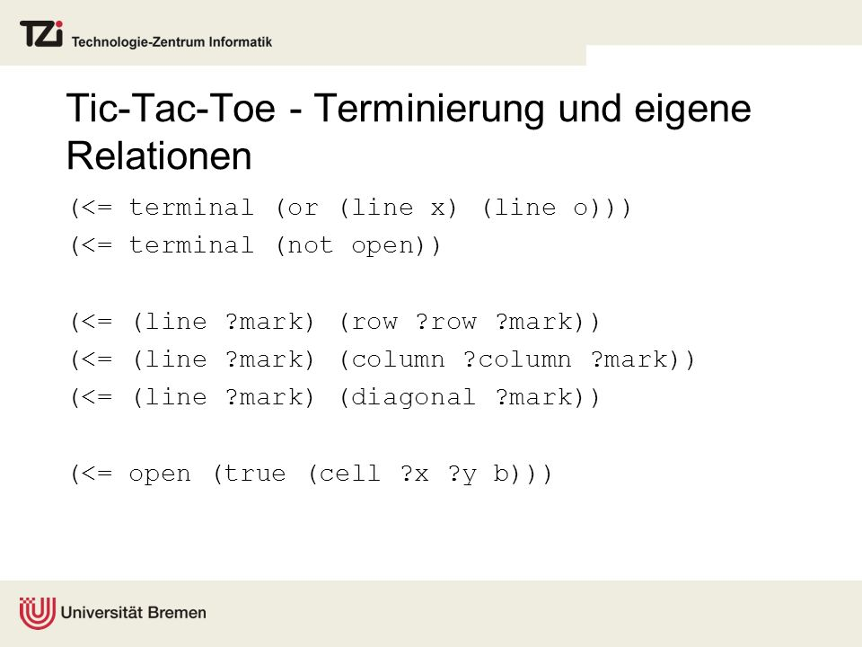 Tic-Tac-Toe - Terminierung und eigene Relationen (<= terminal (or (line x) (line o))) (<= terminal (not open)) (<= (line ?mark) (row ?row ?mark)) (<=