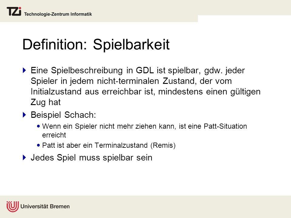 Definition: Spielbarkeit Eine Spielbeschreibung in GDL ist spielbar, gdw. jeder Spieler in jedem nicht-terminalen Zustand, der vom Initialzustand aus