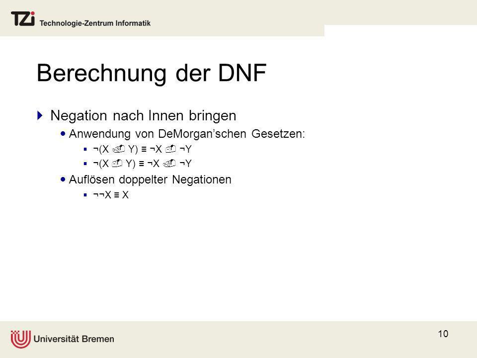 10 Berechnung der DNF Negation nach Innen bringen Anwendung von DeMorganschen Gesetzen: ¬(X Y) ¬X ¬Y Auflösen doppelter Negationen ¬¬X X