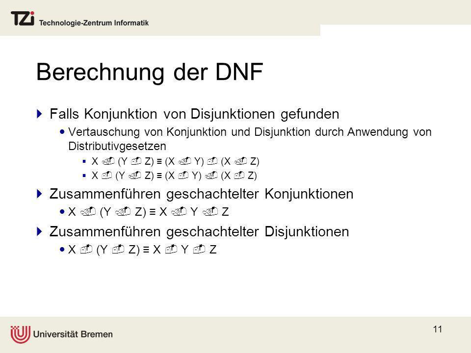 11 Berechnung der DNF Falls Konjunktion von Disjunktionen gefunden Vertauschung von Konjunktion und Disjunktion durch Anwendung von Distributivgesetze