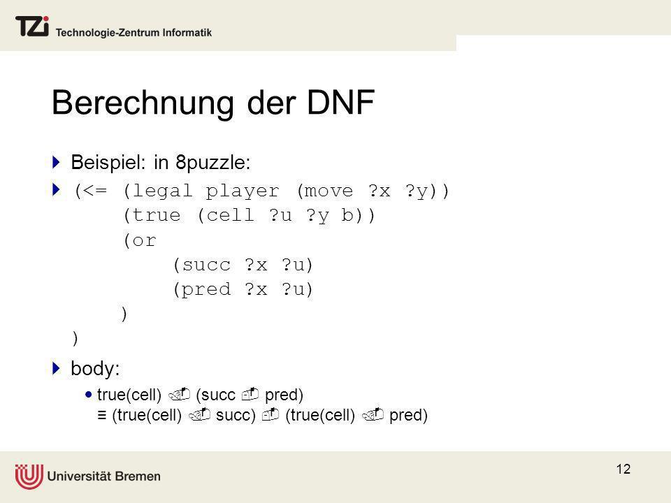12 Berechnung der DNF Beispiel: in 8puzzle: (<= (legal player (move ?x ?y)) (true (cell ?u ?y b)) (or (succ ?x ?u) (pred ?x ?u) ) ) body: true(cell) (