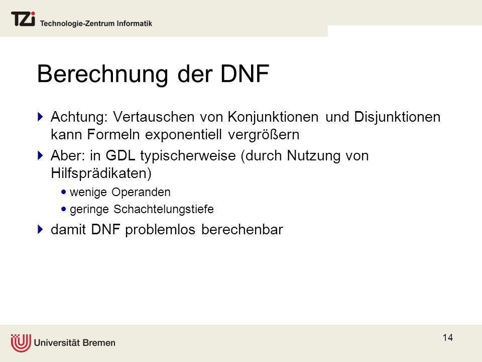 14 Berechnung der DNF Achtung: Vertauschen von Konjunktionen und Disjunktionen kann Formeln exponentiell vergrößern Aber: in GDL typischerweise (durch