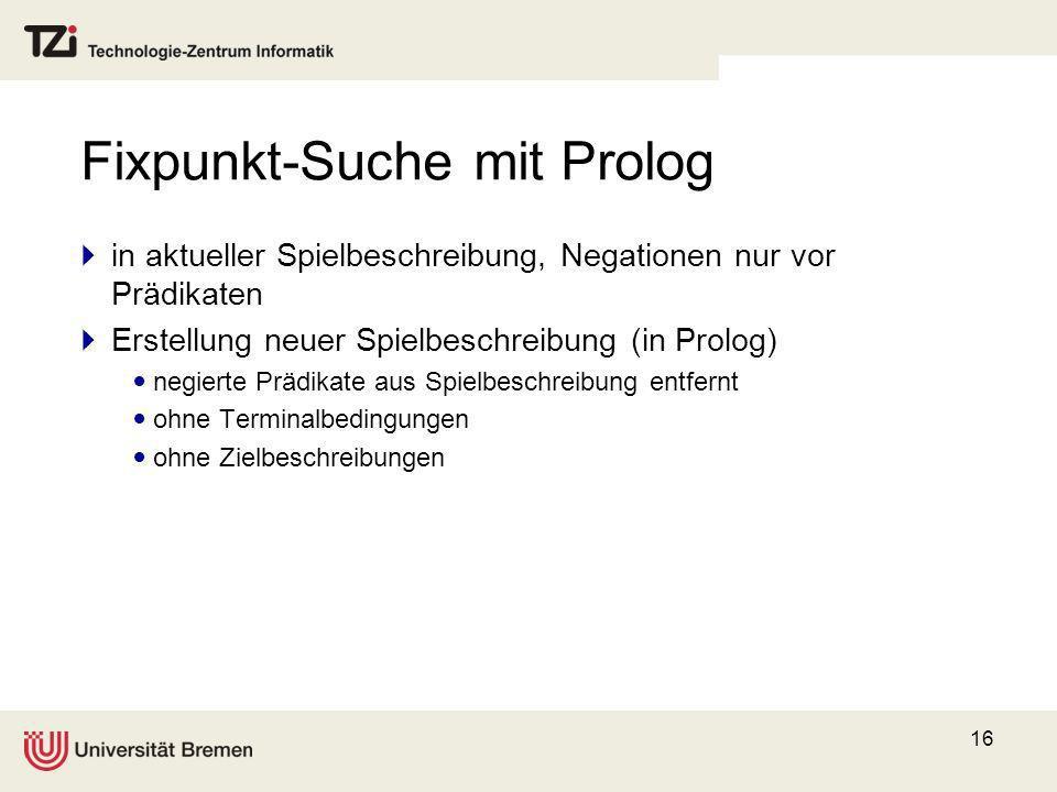 16 Fixpunkt-Suche mit Prolog in aktueller Spielbeschreibung, Negationen nur vor Prädikaten Erstellung neuer Spielbeschreibung (in Prolog) negierte Prä