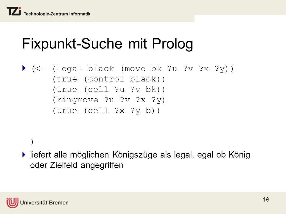 19 Fixpunkt-Suche mit Prolog (<= (legal black (move bk ?u ?v ?x ?y)) (true (control black)) (true (cell ?u ?v bk)) (kingmove ?u ?v ?x ?y) (true (cell
