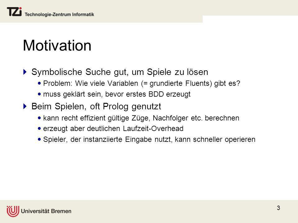 3 Motivation Symbolische Suche gut, um Spiele zu lösen Problem: Wie viele Variablen (= grundierte Fluents) gibt es? muss geklärt sein, bevor erstes BD