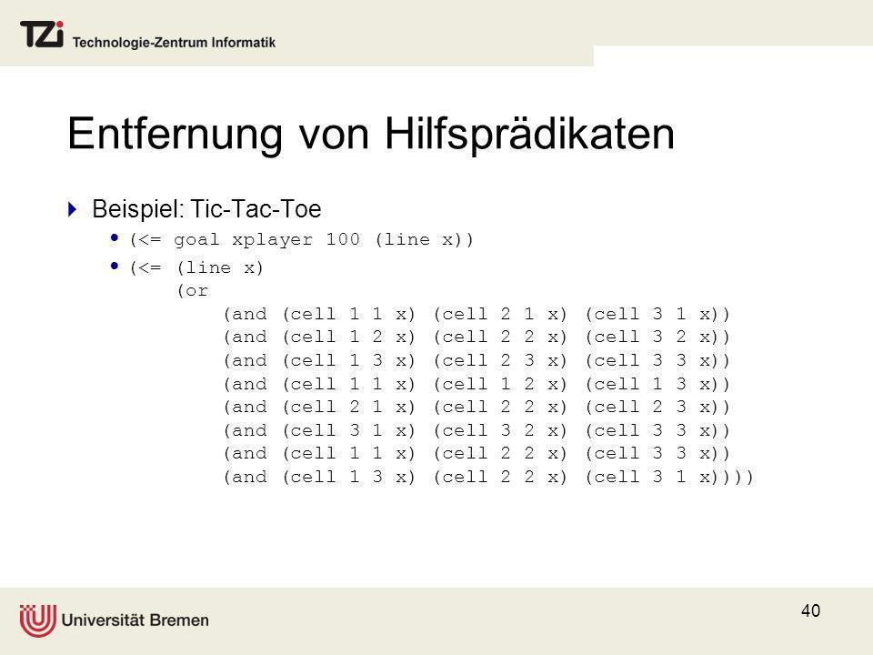 40 Entfernung von Hilfsprädikaten Beispiel: Tic-Tac-Toe (<= goal xplayer 100 (line x)) (<= (line x) (or (and (cell 1 1 x) (cell 2 1 x) (cell 3 1 x)) (