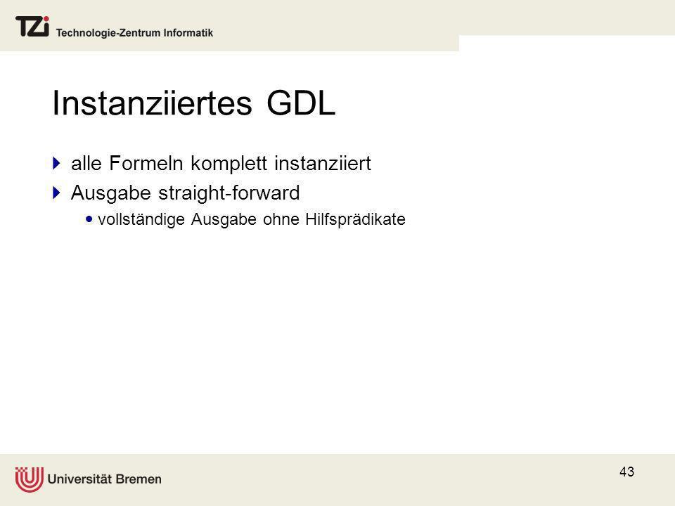43 Instanziiertes GDL alle Formeln komplett instanziiert Ausgabe straight-forward vollständige Ausgabe ohne Hilfsprädikate