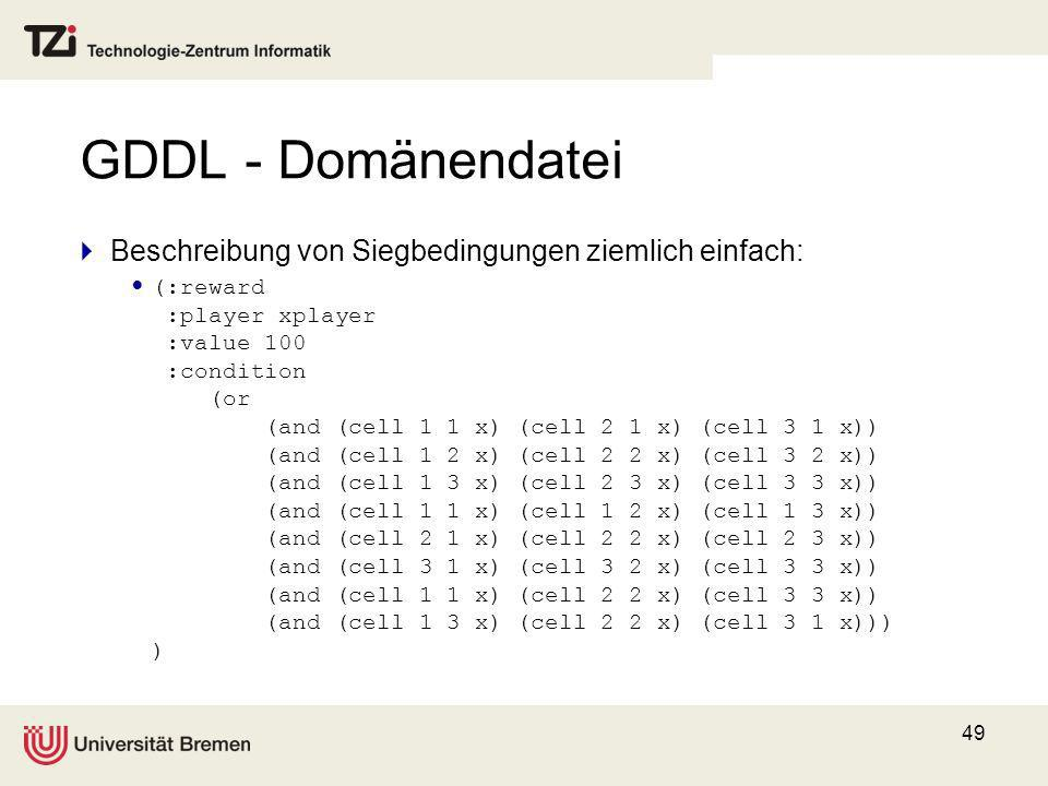 49 GDDL - Domänendatei Beschreibung von Siegbedingungen ziemlich einfach: (:reward :player xplayer :value 100 :condition (or (and (cell 1 1 x) (cell 2