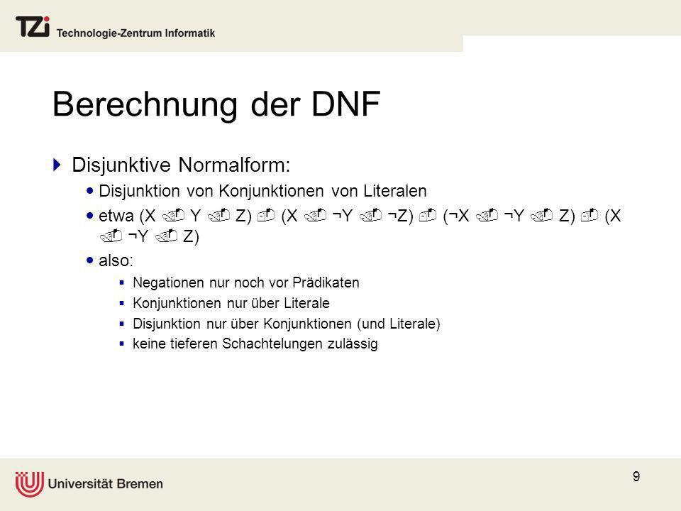 9 Berechnung der DNF Disjunktive Normalform: Disjunktion von Konjunktionen von Literalen etwa (X Y Z) (X ¬Y ¬Z) (¬X ¬Y Z) (X ¬Y Z) also: Negationen nu