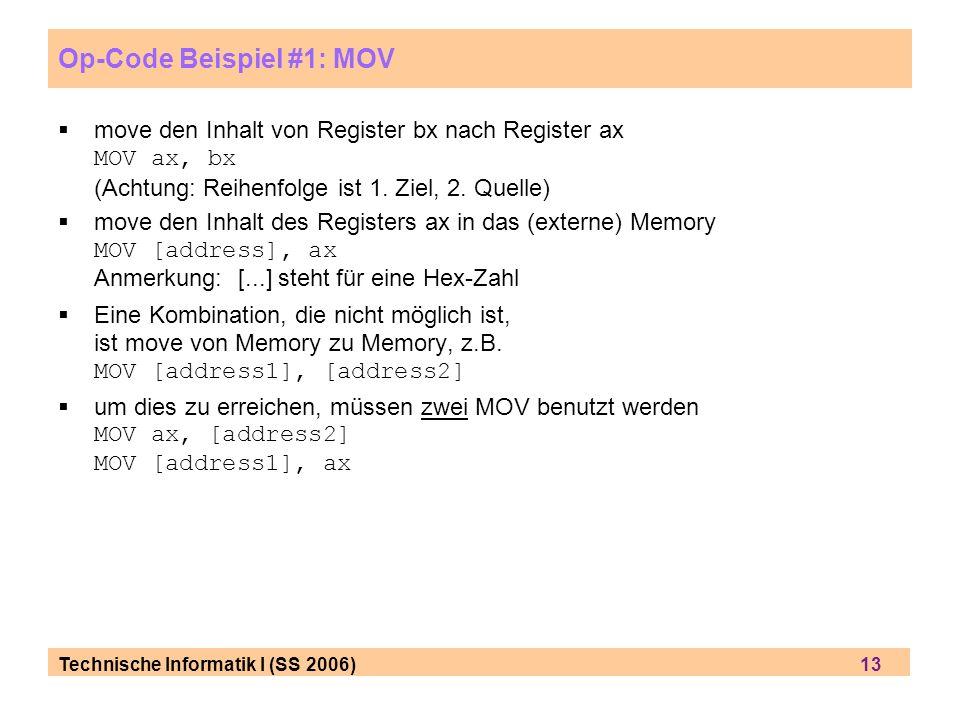 Technische Informatik I (SS 2006) 13 Op-Code Beispiel #1: MOV move den Inhalt von Register bx nach Register ax MOV ax, bx (Achtung: Reihenfolge ist 1.