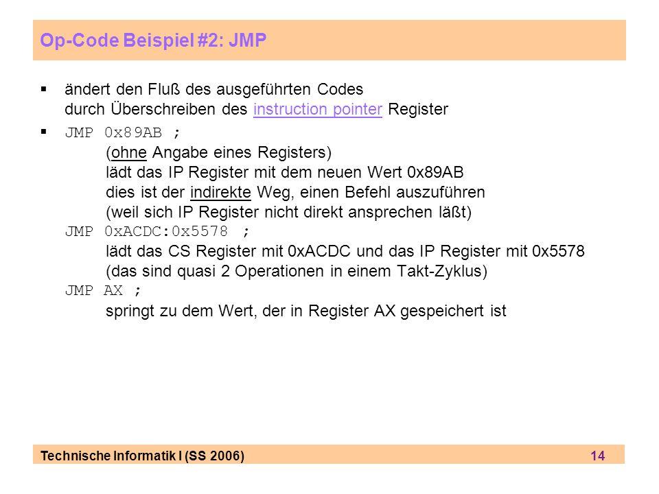 Technische Informatik I (SS 2006) 14 Op-Code Beispiel #2: JMP ändert den Fluß des ausgeführten Codes durch Überschreiben des instruction pointer Regis