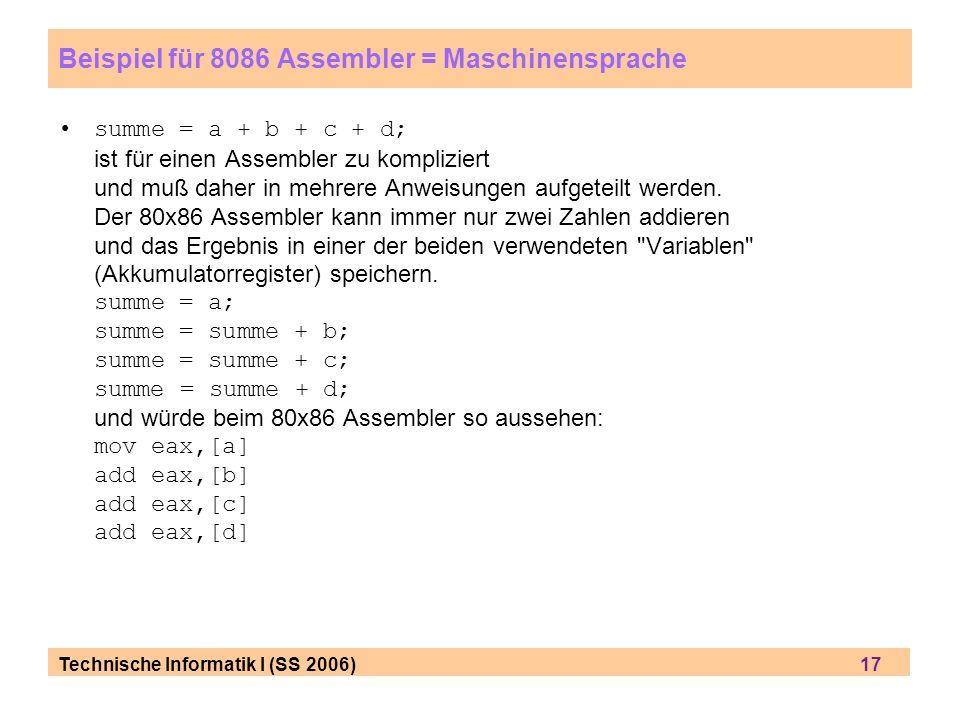 Technische Informatik I (SS 2006) 17 Beispiel für 8086 Assembler = Maschinensprache summe = a + b + c + d; ist für einen Assembler zu kompliziert und