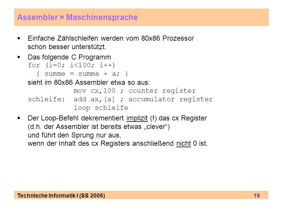 Technische Informatik I (SS 2006) 19 Assembler = Maschinensprache Einfache Zählschleifen werden vom 80x86 Prozessor schon besser unterstützt. Das folg