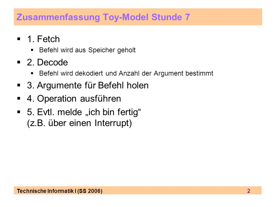 Technische Informatik I (SS 2006) 2 Zusammenfassung Toy-Model Stunde 7 1. Fetch Befehl wird aus Speicher geholt 2. Decode Befehl wird dekodiert und An