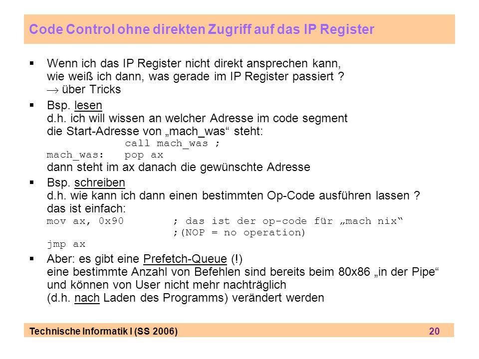 Technische Informatik I (SS 2006) 20 Code Control ohne direkten Zugriff auf das IP Register Wenn ich das IP Register nicht direkt ansprechen kann, wie
