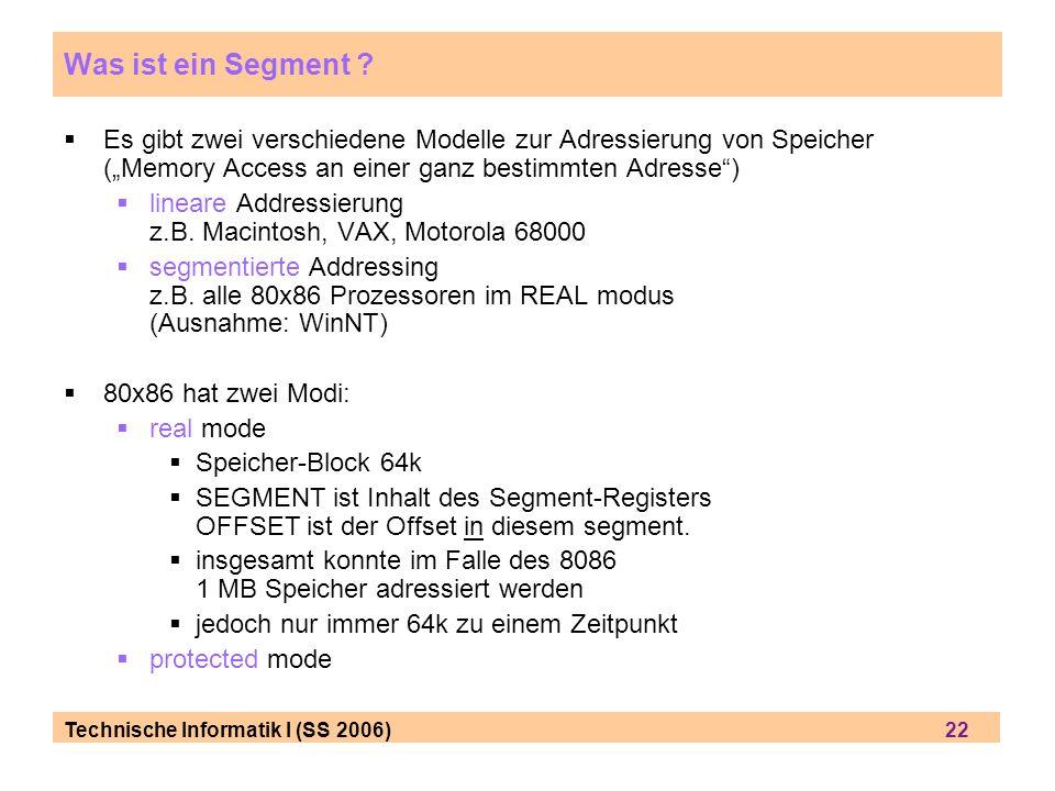 Technische Informatik I (SS 2006) 22 Was ist ein Segment ? Es gibt zwei verschiedene Modelle zur Adressierung von Speicher (Memory Access an einer gan