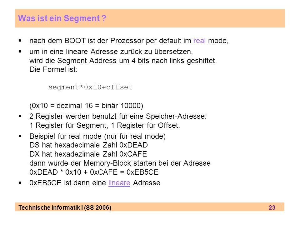 Technische Informatik I (SS 2006) 23 Was ist ein Segment ? nach dem BOOT ist der Prozessor per default im real mode, um in eine lineare Adresse zurück