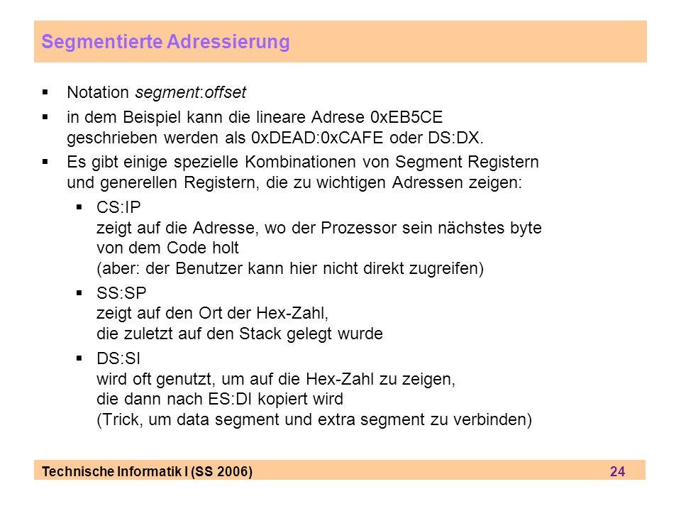 Technische Informatik I (SS 2006) 24 Segmentierte Adressierung Notation segment:offset in dem Beispiel kann die lineare Adrese 0xEB5CE geschrieben wer