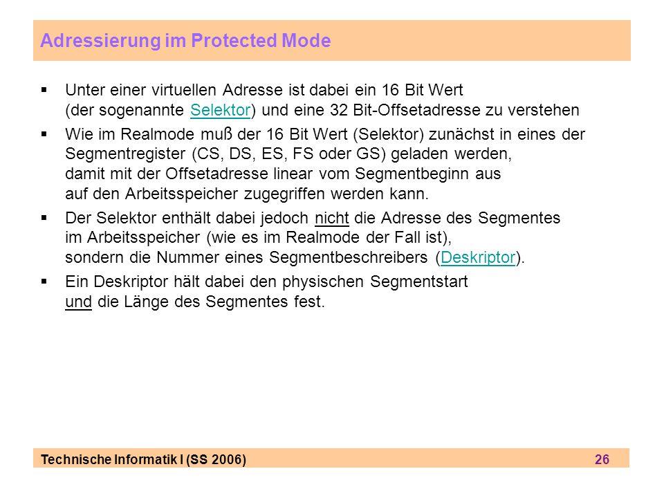 Technische Informatik I (SS 2006) 26 Adressierung im Protected Mode Unter einer virtuellen Adresse ist dabei ein 16 Bit Wert (der sogenannte Selektor)