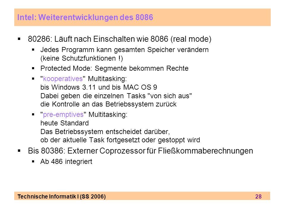 Technische Informatik I (SS 2006) 28 Intel: Weiterentwicklungen des 8086 80286: Läuft nach Einschalten wie 8086 (real mode) Jedes Programm kann gesamt