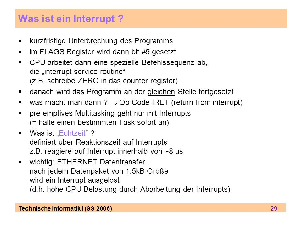 Technische Informatik I (SS 2006) 29 Was ist ein Interrupt ? kurzfristige Unterbrechung des Programms im FLAGS Register wird dann bit #9 gesetzt CPU a