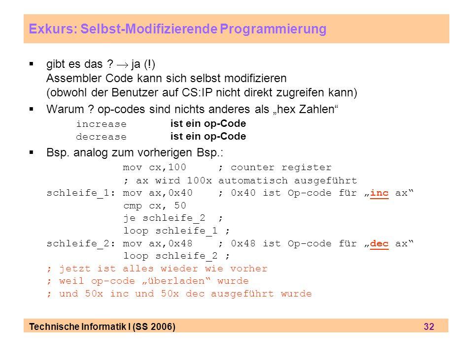 Technische Informatik I (SS 2006) 32 Exkurs: Selbst-Modifizierende Programmierung gibt es das ? ja (!) Assembler Code kann sich selbst modifizieren (o