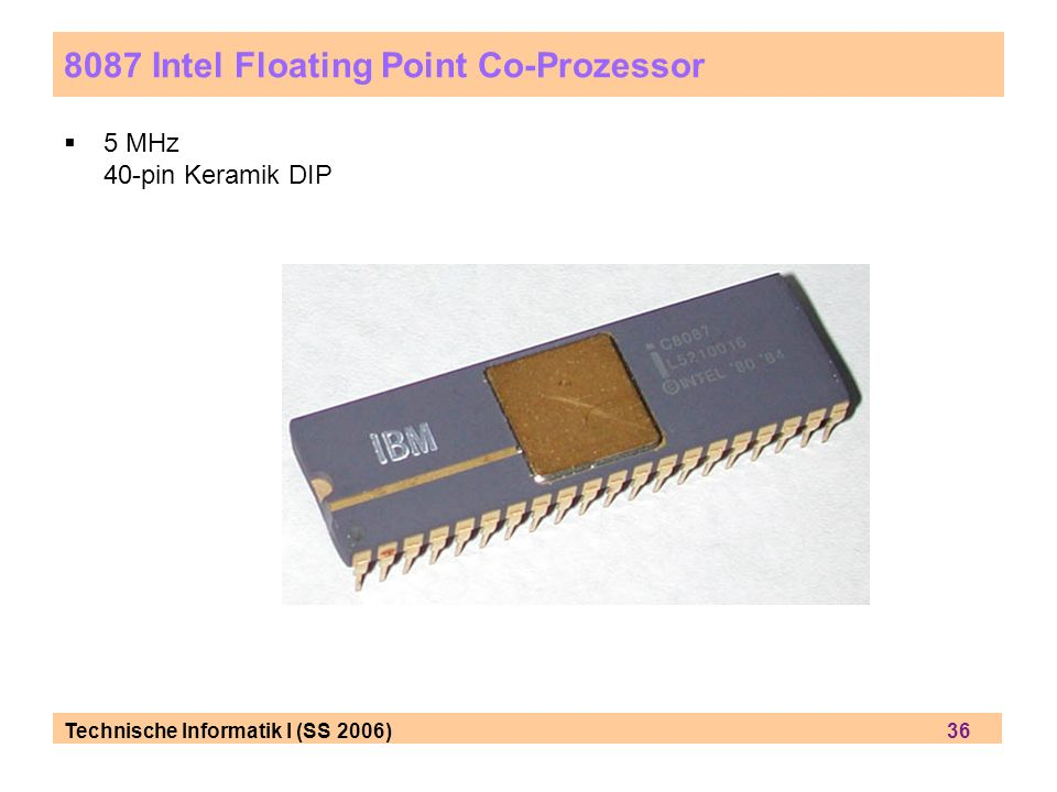Technische Informatik I (SS 2006) 36 8087 Intel Floating Point Co-Prozessor 5 MHz 40-pin Keramik DIP