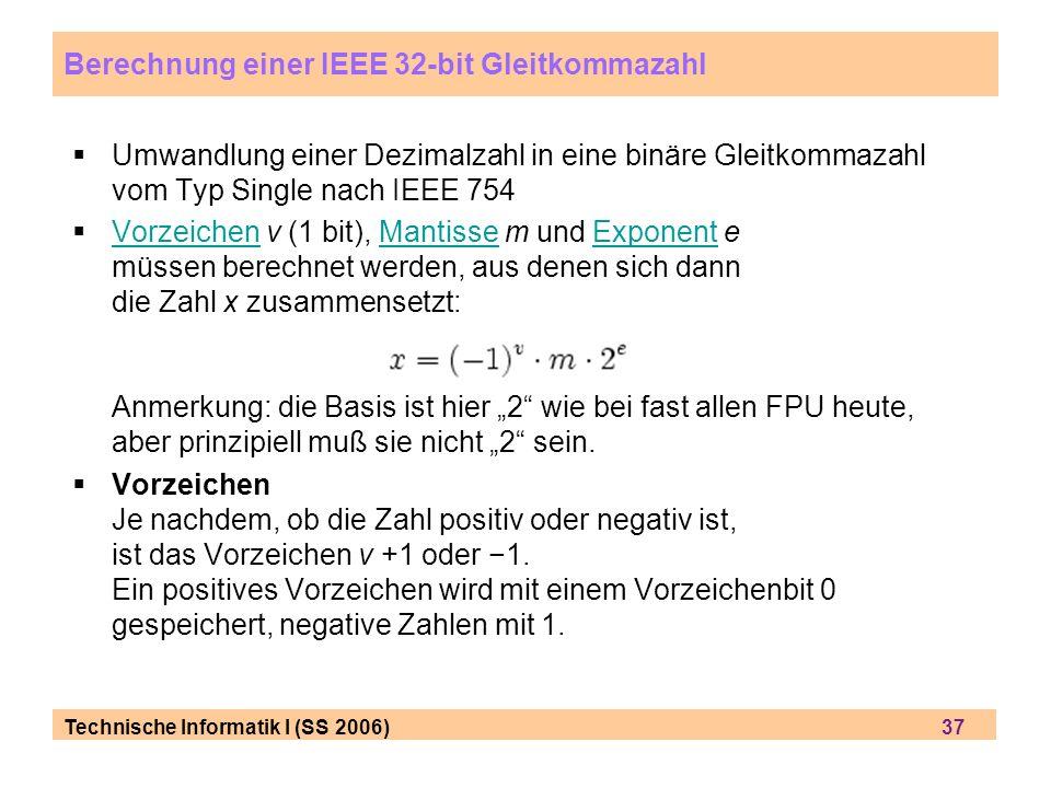 Technische Informatik I (SS 2006) 37 Umwandlung einer Dezimalzahl in eine binäre Gleitkommazahl vom Typ Single nach IEEE 754 Vorzeichen v (1 bit), Man