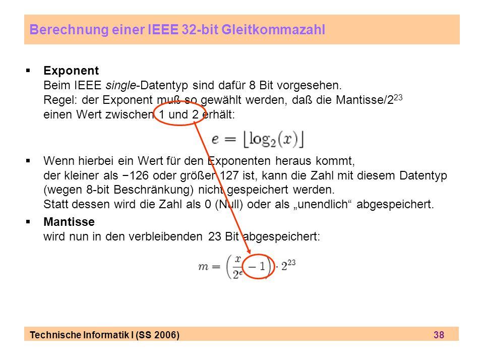 Technische Informatik I (SS 2006) 38 Exponent Beim IEEE single-Datentyp sind dafür 8 Bit vorgesehen. Regel: der Exponent muß so gewählt werden, daß di