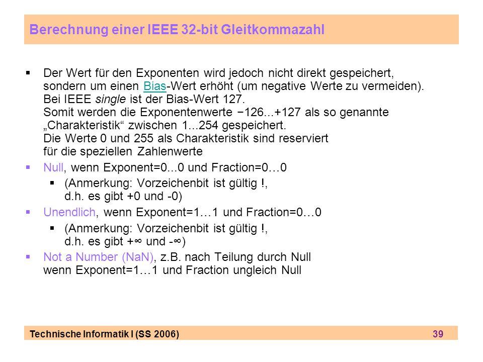 Technische Informatik I (SS 2006) 39 Der Wert für den Exponenten wird jedoch nicht direkt gespeichert, sondern um einen Bias-Wert erhöht (um negative