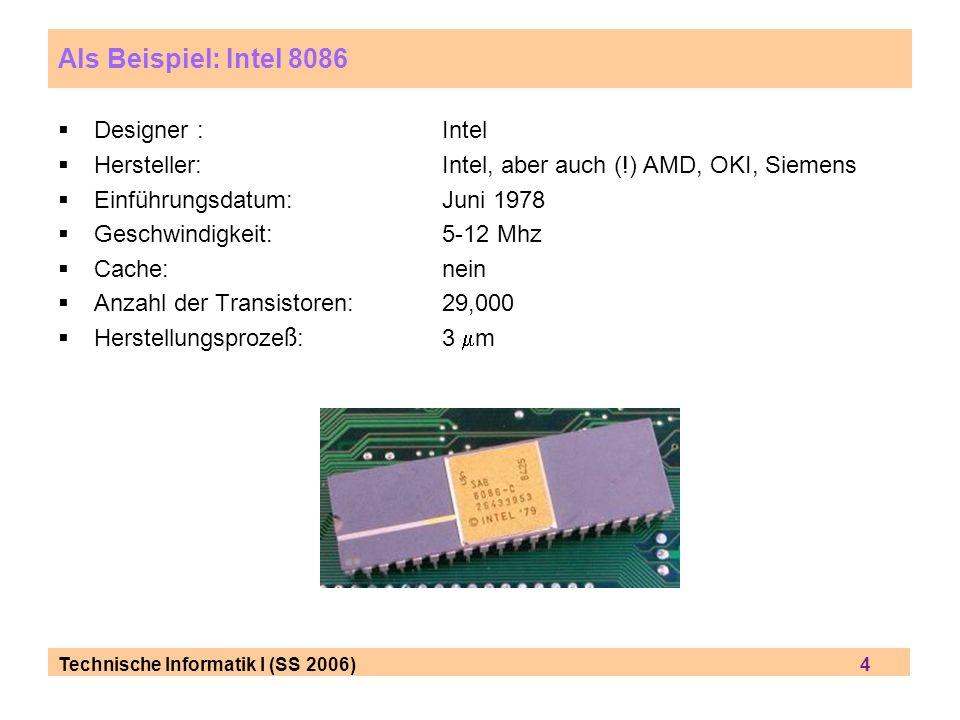 Technische Informatik I (SS 2006) 4 Als Beispiel: Intel 8086 Designer : Intel Hersteller: Intel, aber auch (!) AMD, OKI, Siemens Einf ü hrungsdatum:Ju