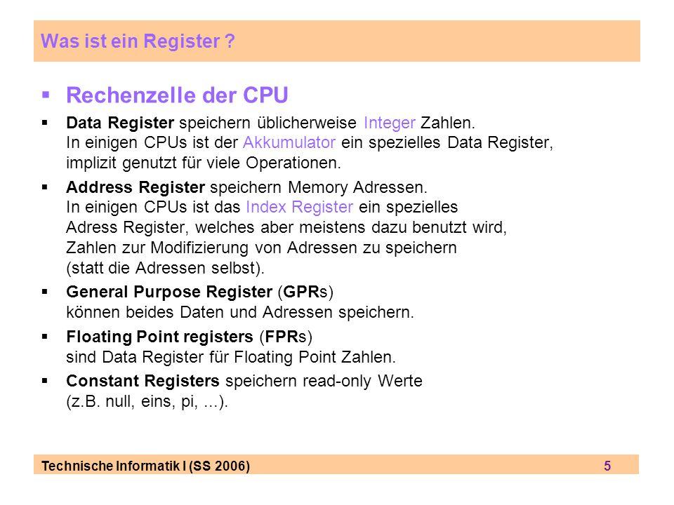 Technische Informatik I (SS 2006) 5 Was ist ein Register ? Rechenzelle der CPU Data Register speichern ü blicherweise Integer Zahlen. In einigen CPUs