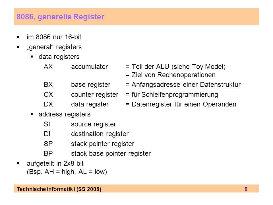 Technische Informatik I (SS 2006) 8 8086, generelle Register im 8086 nur 16-bit general registers data registers AXaccumulator = Teil der ALU (siehe T