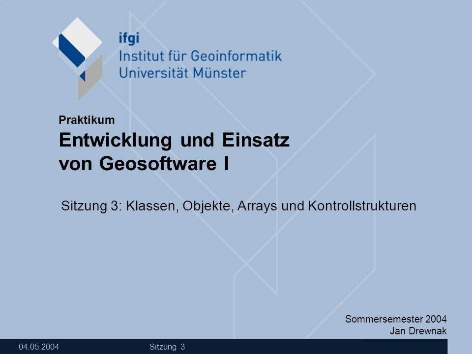 Sommersemester 2004 Jan Drewnak Entwicklung und Einsatz von Geosoftware I Praktikum 04.05.2004 Sitzung 3 Sitzung 3: Klassen, Objekte, Arrays und Kontr