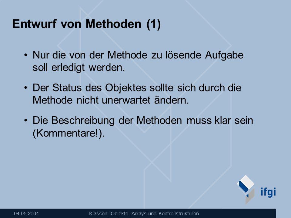 04.05.2004Klassen, Objekte, Arrays und Kontrollstrukturen Entwurf von Methoden (1) Nur die von der Methode zu lösende Aufgabe soll erledigt werden. De
