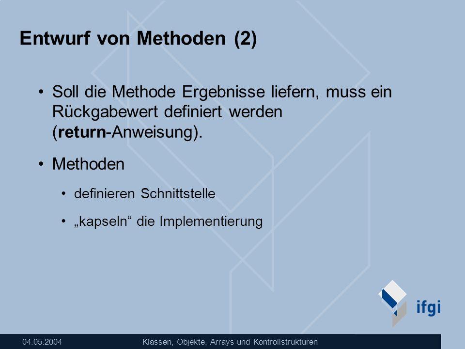04.05.2004Klassen, Objekte, Arrays und Kontrollstrukturen Entwurf von Methoden (2) Soll die Methode Ergebnisse liefern, muss ein Rückgabewert definier