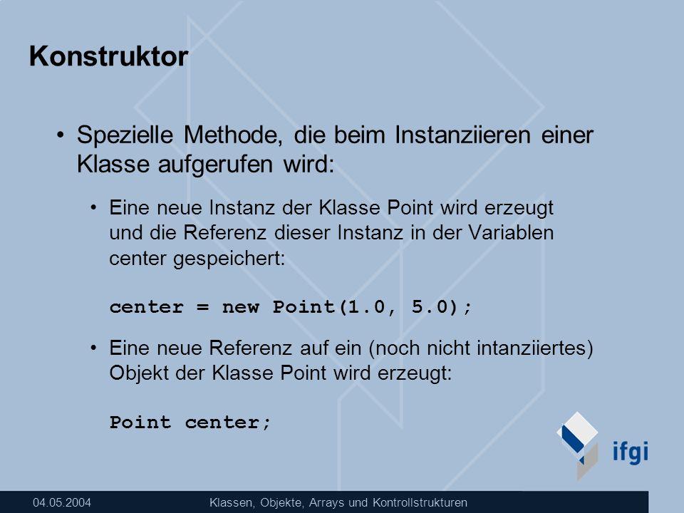 04.05.2004Klassen, Objekte, Arrays und Kontrollstrukturen Konstruktor Spezielle Methode, die beim Instanziieren einer Klasse aufgerufen wird: Eine neu