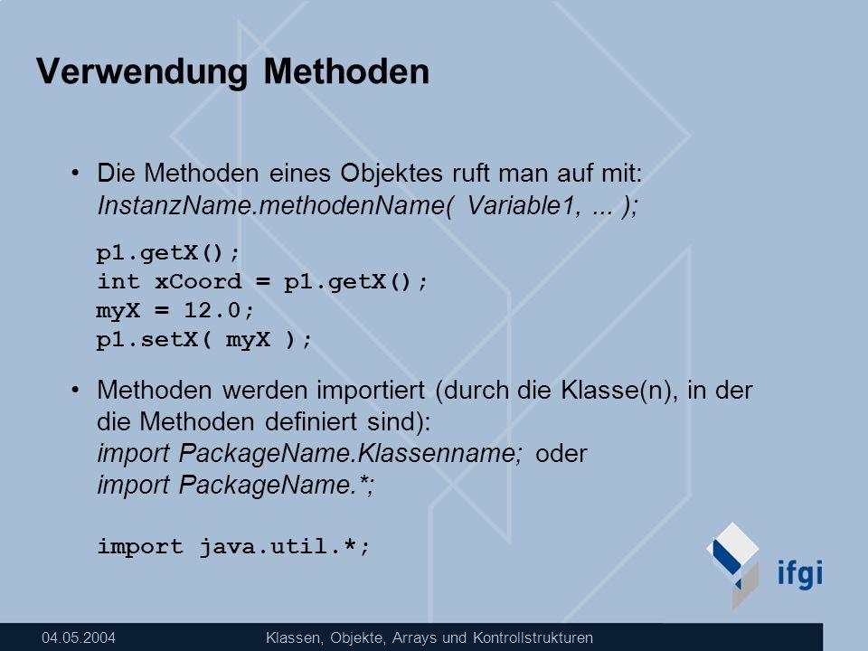 04.05.2004Klassen, Objekte, Arrays und Kontrollstrukturen Verwendung Methoden Die Methoden eines Objektes ruft man auf mit: InstanzName.methodenName(