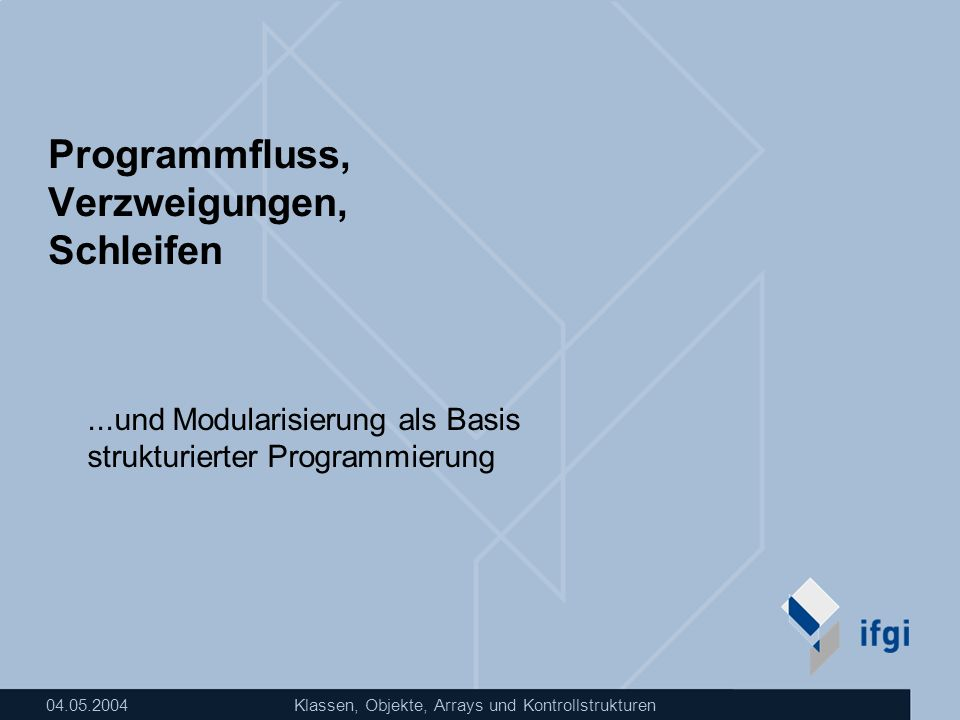 04.05.2004Klassen, Objekte, Arrays und Kontrollstrukturen Programmfluss, Verzweigungen, Schleifen...und Modularisierung als Basis strukturierter Progr