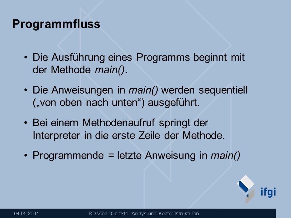 04.05.2004Klassen, Objekte, Arrays und Kontrollstrukturen Programmfluss Die Ausführung eines Programms beginnt mit der Methode main(). Die Anweisungen