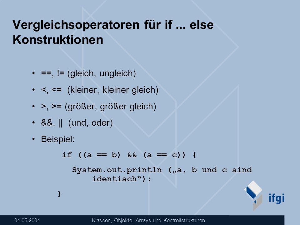 04.05.2004Klassen, Objekte, Arrays und Kontrollstrukturen Vergleichsoperatoren für if... else Konstruktionen ==, != (gleich, ungleich) <, <= (kleiner,