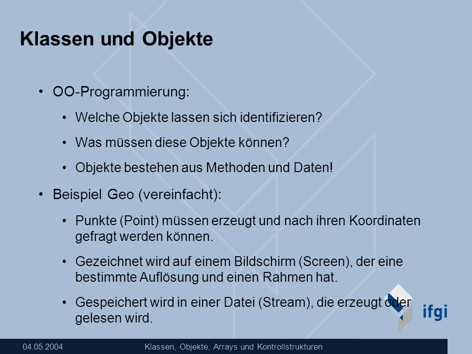 04.05.2004Klassen, Objekte, Arrays und Kontrollstrukturen Klassen und Objekte OO-Programmierung: Welche Objekte lassen sich identifizieren? Was müssen